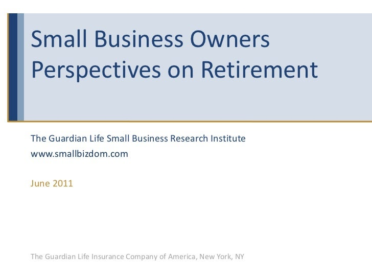 Small Business Owners Perspectives on Retirement The Guardian Life Small Business Research Institute www.smallbizdom.com J...