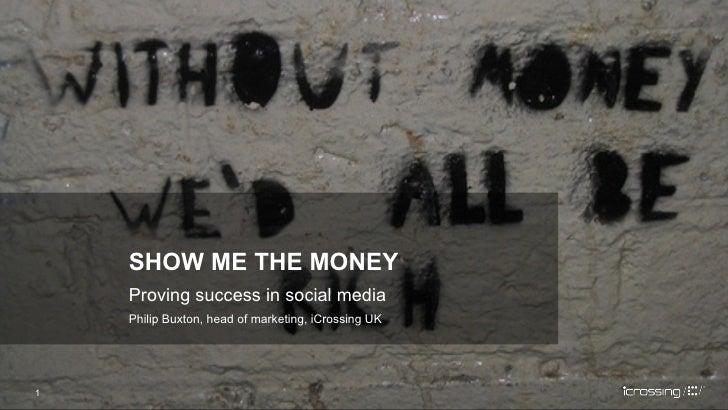 Proving success in social media Philip Buxton, head of marketing, iCrossing UK <ul><li>SHOW ME THE MONEY </li></ul>