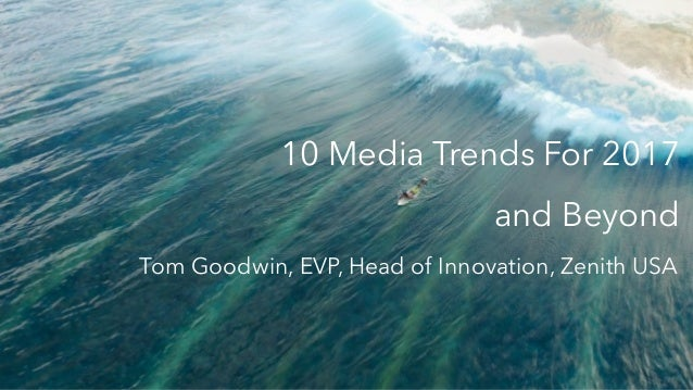 10 Media Trends For 2017 and Beyond Tom Goodwin, EVP, Head of Innovation, Zenith USA