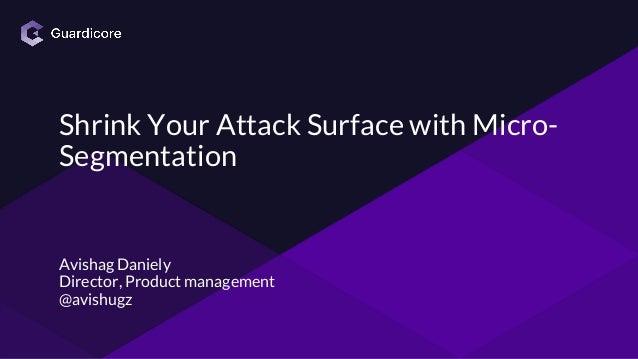Shrink Your Attack Surface with Micro- Segmentation Avishag Daniely Director, Product management @avishugz