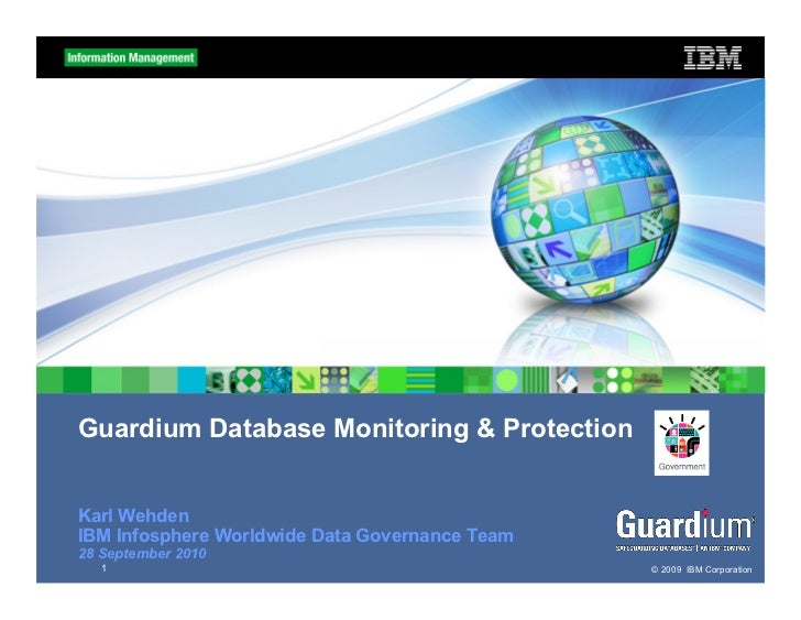 Guardium Database Monitoring & ProtectionKarl WehdenIBM Infosphere Worldwide Data Governance Team28 September 2010   1    ...