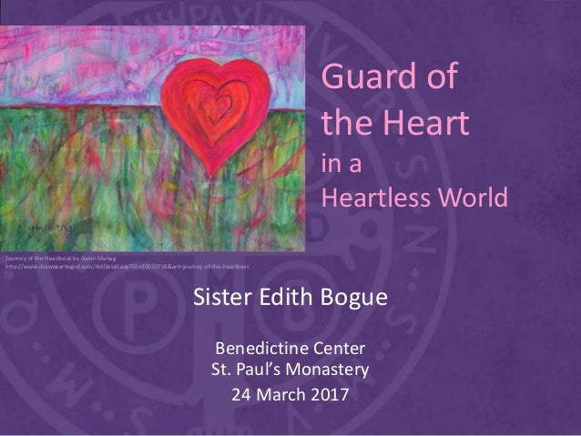 Guard of the Heart in a Heartless World Sister Edith Bogue Benedictine Center St. Paul's Monastery 24 March 2017 Journey o...