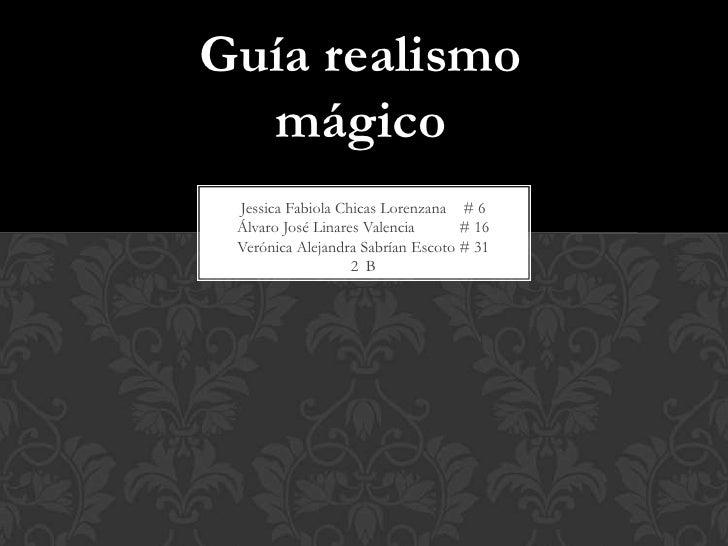 Guía realismo  mágico Jessica Fabiola Chicas Lorenzana # 6 Álvaro José Linares Valencia      # 16 Verónica Alejandra Sabrí...