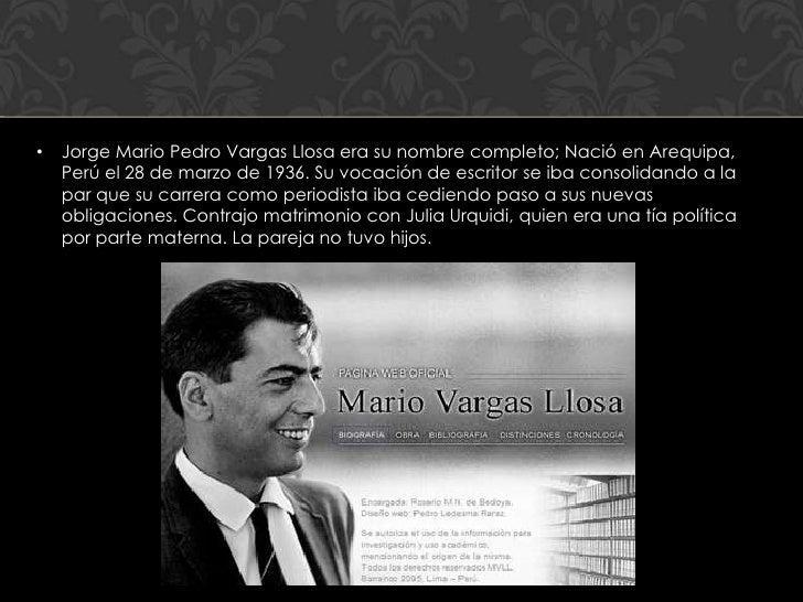 •   Jorge Mario Pedro Vargas Llosa era su nombre completo; Nació en Arequipa,    Perú el 28 de marzo de 1936. Su vocación ...