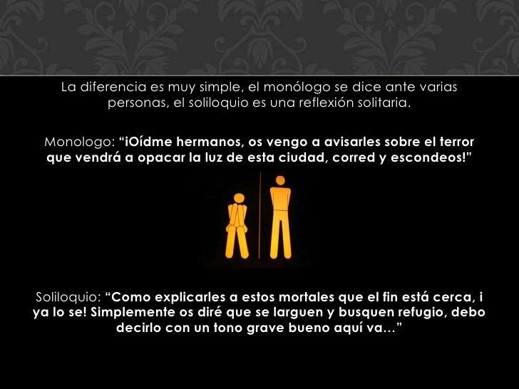 La diferencia es muy simple, el monólogo se dice ante varias            personas, el soliloquio es una reflexión solitaria...