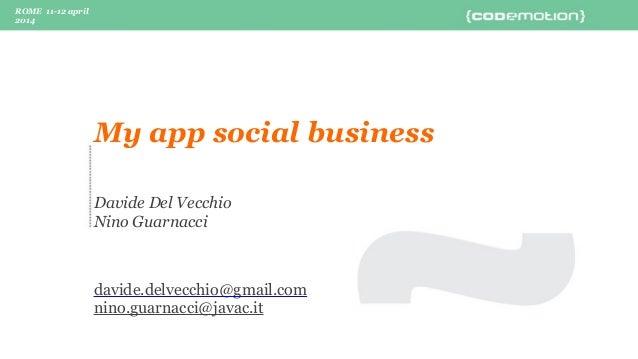 ROME 11-12 april 2014 Davide Del Vecchio Nino Guarnacci davide.delvecchio@gmail.com nino.guarnacci@javac.it My app social ...