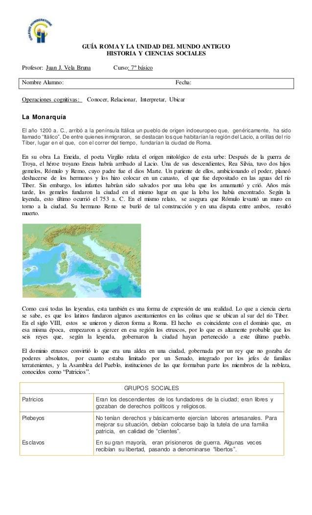 GUÍA ROMA Y LA UNIDAD DEL MUNDO ANTIGUO HISTORIA Y CIENCIAS SOCIALES Profesor: Juan J. Vela Bruna Curso: 7º básico Nombre ...