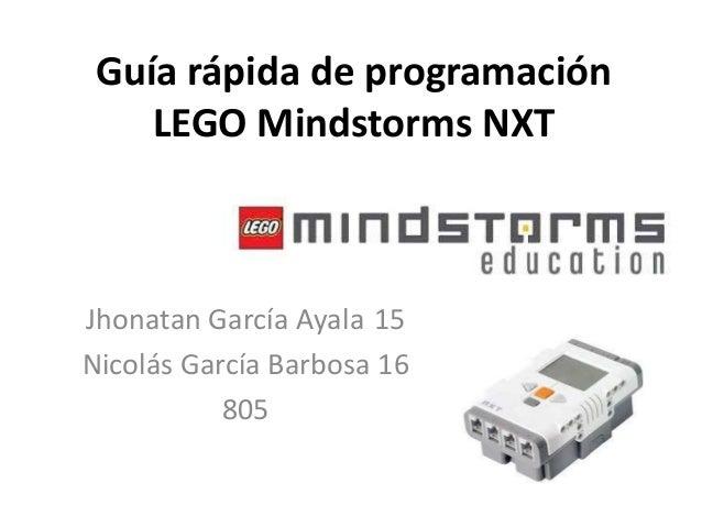 Guía rápida de programación LEGO Mindstorms NXT  Jhonatan García Ayala 15 Nicolás García Barbosa 16 805