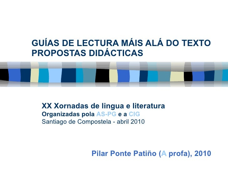 GUÍAS DE LECTURA MÁIS ALÁ DO TEXTO PROPOSTAS DIDÁCTICAS Pilar Ponte Patiño ( A  profa ), 2010 XX Xornadas de lingua e lite...