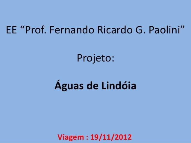 """EE """"Prof. Fernando Ricardo G. Paolini""""               Projeto:          Águas de Lindóia          Viagem : 19/11/2012"""