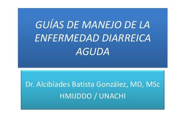 GUÍAS DE MANEJO DE LAENFERMEDAD DIARREICAAGUDADr. Alcibíades Batista González, MD, MScHMIJDDO / UNACHI
