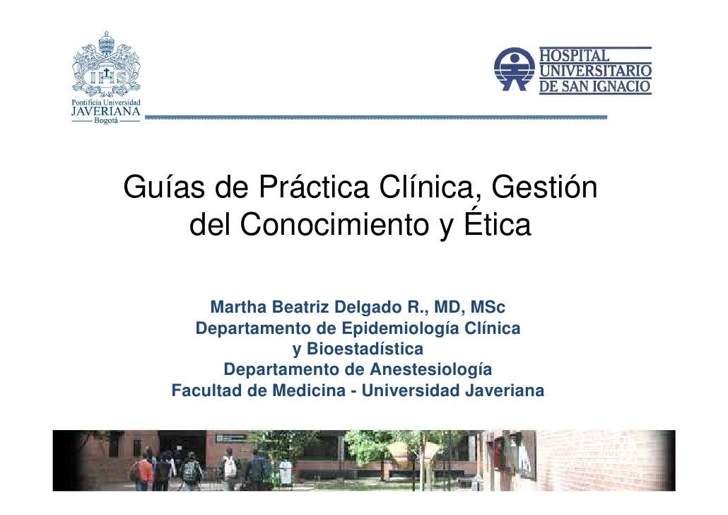 Guías de Práctica Clínica, Gestión    del Conocimiento y Ética       Martha Beatriz Delgado R., MD, MSc     Departamento d...