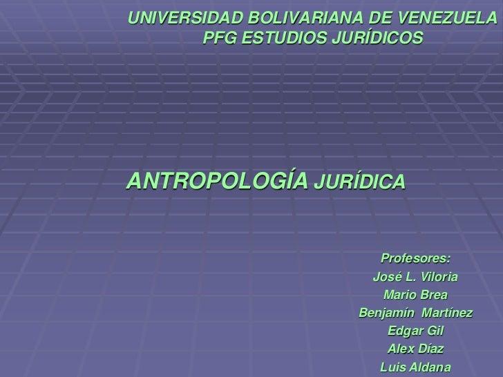 UNIVERSIDAD BOLIVARIANA DE VENEZUELAPFG ESTUDIOS JURÍDICOS<br />ANTROPOLOGÍA JURÍDICA<br />Profesores:<br />José L. Vilori...