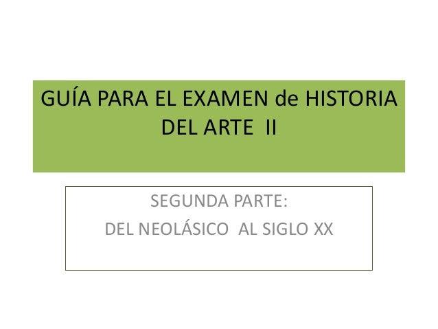 GUÍA PARA EL EXAMEN de HISTORIADEL ARTE IISEGUNDA PARTE:DEL NEOLÁSICO AL SIGLO XX