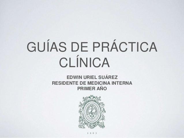 GUÍAS DE PRÁCTICA CLÍNICA EDWIN URIEL SUÁREZ RESIDENTE DE MEDICINA INTERNA PRIMER AÑO