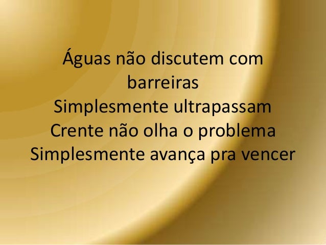 Águas não discutem com barreiras Simplesmente ultrapassam Crente não olha o problema Simplesmente avança pra vencer