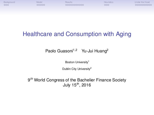 Background Model Results Heuristics Under the Hood Healthcare and Consumption with Aging Paolo Guasoni1,2 Yu-Jui Huang2 Bo...