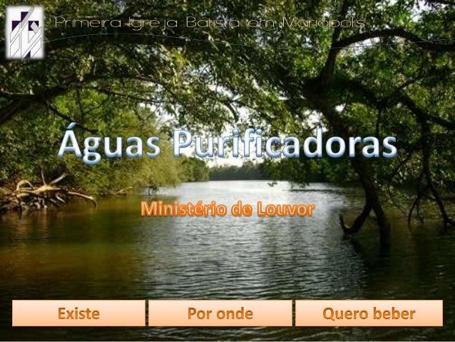 Existe um rio, Senhor, Que flui do teu grande amor. Águas que correm do trono, Águas que curam, que limpam.