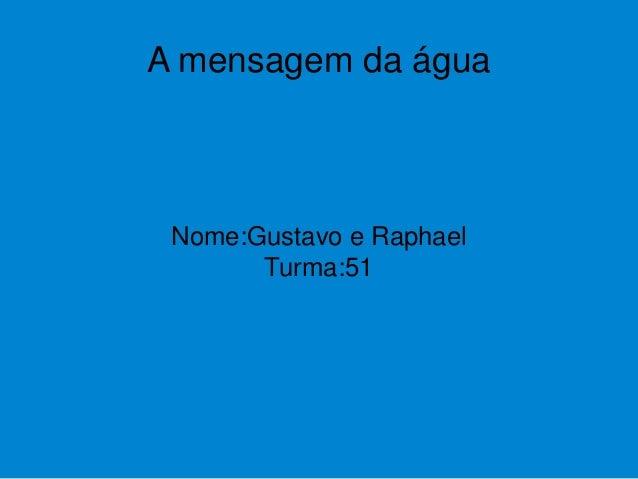 A mensagem da água Nome:Gustavo e Raphael Turma:51