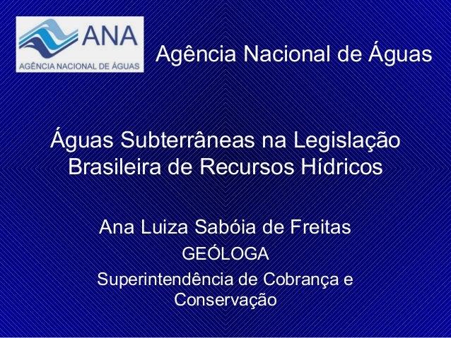 Agência Nacional de Águas  Águas Subterrâneas na Legislação Brasileira de Recursos Hídricos Ana Luiza Sabóia de Freitas GE...