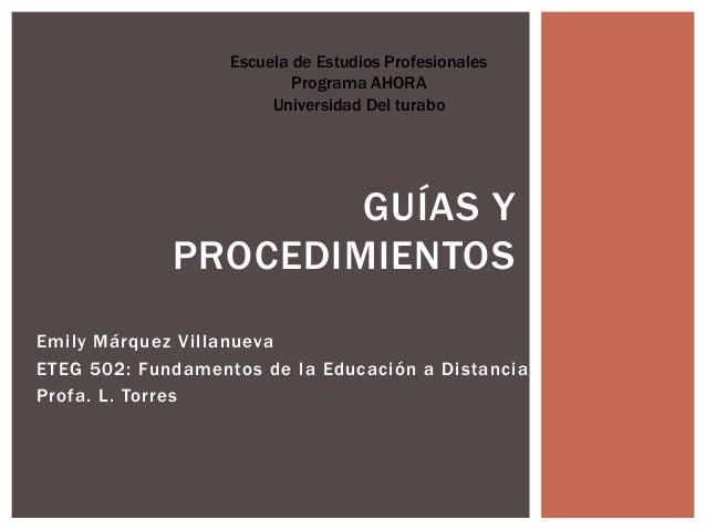 Emily Márquez VillanuevaETEG 502: Fundamentos de la Educación a DistanciaProfa. L. TorresGUÍAS YPROCEDIMIENTOSEscuela de E...