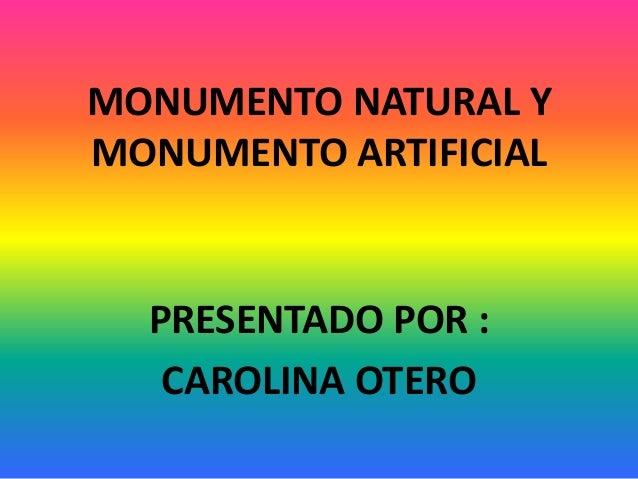 MONUMENTO NATURAL Y MONUMENTO ARTIFICIAL PRESENTADO POR : CAROLINA OTERO