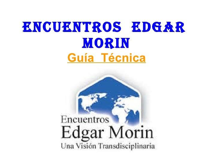 ENCUENTROS  EDGAR  MORIN Guía  Técnica