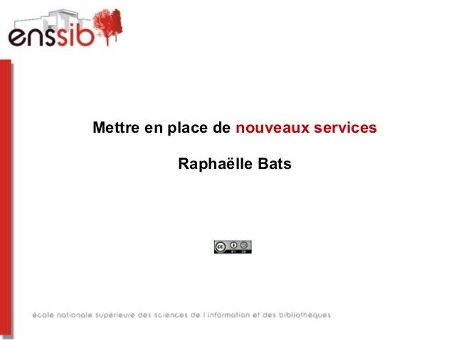 Mettre en place de nouveaux services Raphaëlle Bats