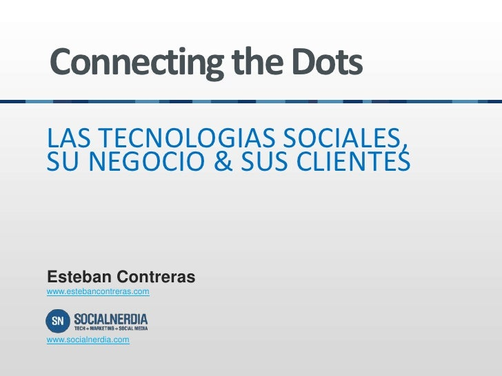 Connecting the DotsLAS TECNOLOGIAS SOCIALES,SU NEGOCIO & SUS CLIENTESEsteban Contreraswww.estebancontreras.comwww.socialne...