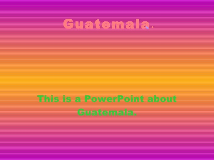 Guatemala . This is a PowerPoint about Guatemala. Guatemala.