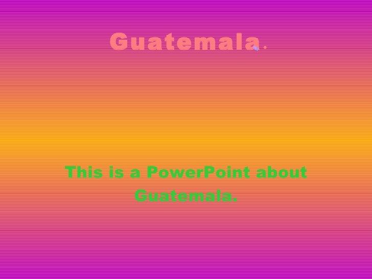 Guatemala . This is a PowerPoint about Guatemala. Guatemala.