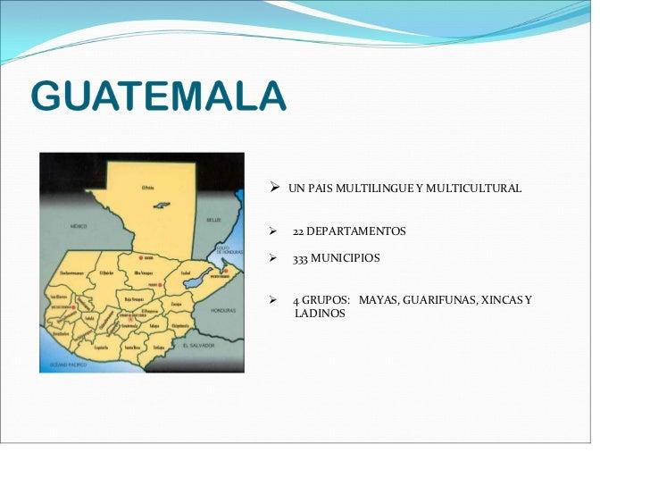 UNPAISMULTILINGUEYMULTICULTURAL22DEPARTAMENTOS333MUNICIPIOS4GRUPOS:MAYAS,GUARIFUNAS,XINCASYLADINOS