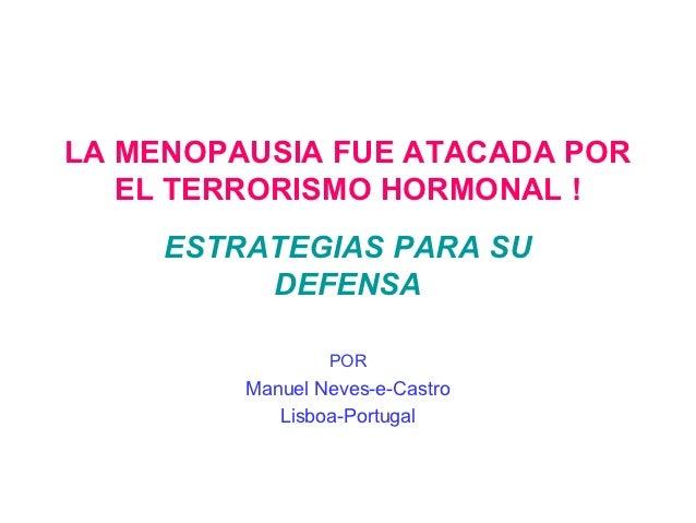 LA MENOPAUSIA FUE ATACADA POR   EL TERRORISMO HORMONAL !     ESTRATEGIAS PARA SU          DEFENSA                 POR     ...