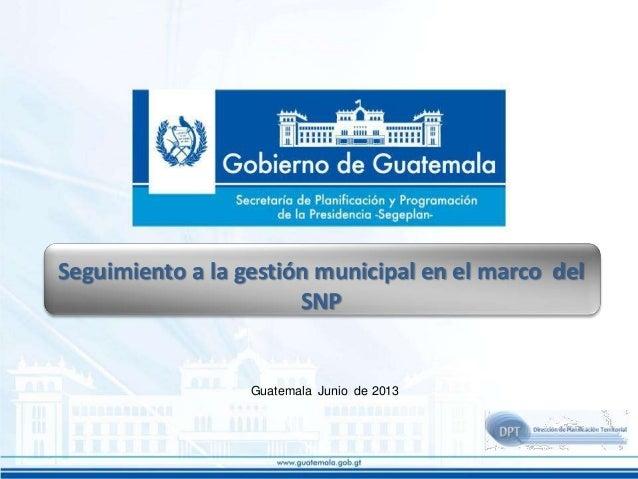 Seguimiento a la gestión municipal en el marco del SNP  Guatemala Junio de 2013