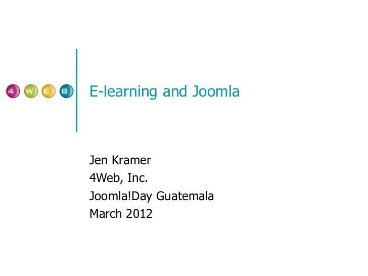 E-learning and Joomla Jen Kramer 4Web, Inc. Joomla!Day Guatemala March 2012