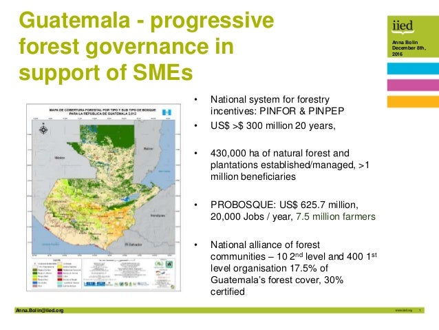 Anna.Bolin@iied.org 1 Anna Bolin December 8th, 2016 Guatemala - progressive forest governance in support of SMEs • Nationa...