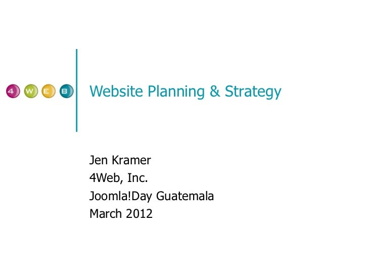 Website Planning & Strategy Jen Kramer 4Web, Inc. Joomla!Day Guatemala March 2012