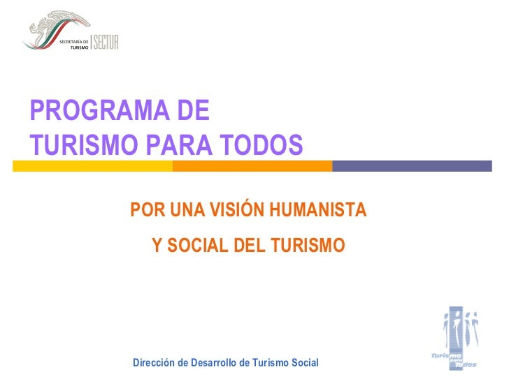 PROGRAMA DE TURISMO PARA TODOS        POR UNA VISIÓN HUMANISTA           Y SOCIAL DEL TURISMO           Dirección de Desar...