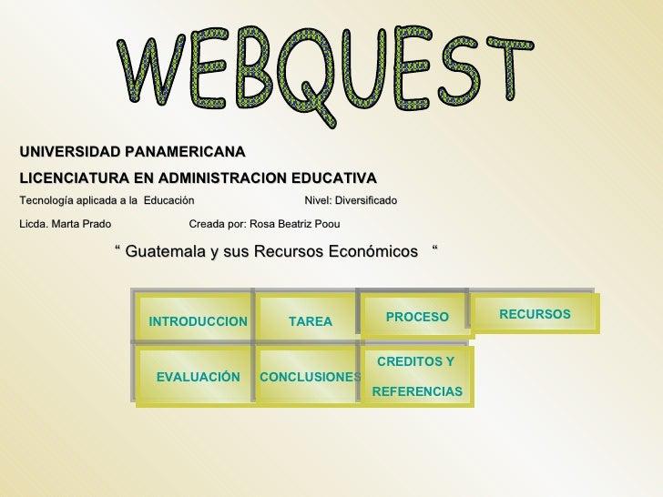 WEBQUEST UNIVERSIDAD PANAMERICANA LICENCIATURA EN ADMINISTRACION EDUCATIVA Tecnología aplicada a la  Educación  Nivel: Div...