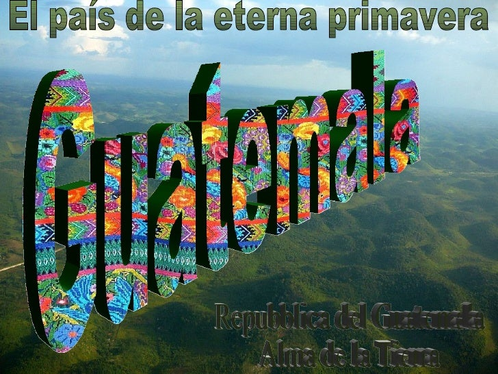 Guatemala Repubblica del Guatemala Alma de la Tierra El país de la eterna primavera