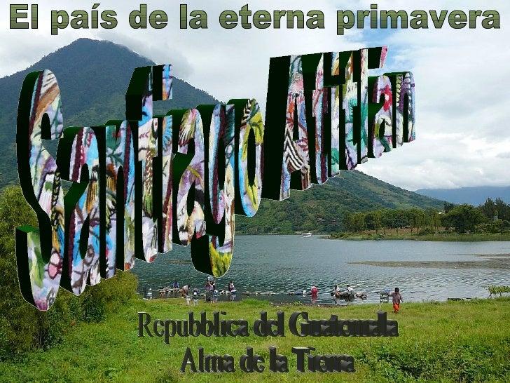 El país de la eterna primavera Santiago Atitlán Repubblica del Guatemala Alma de la Tierra