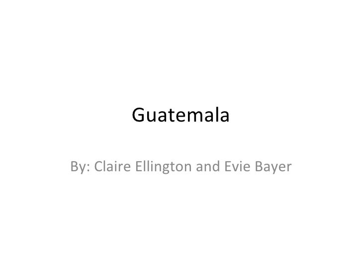 GuatemalaBy: Claire Ellington and Evie Bayer