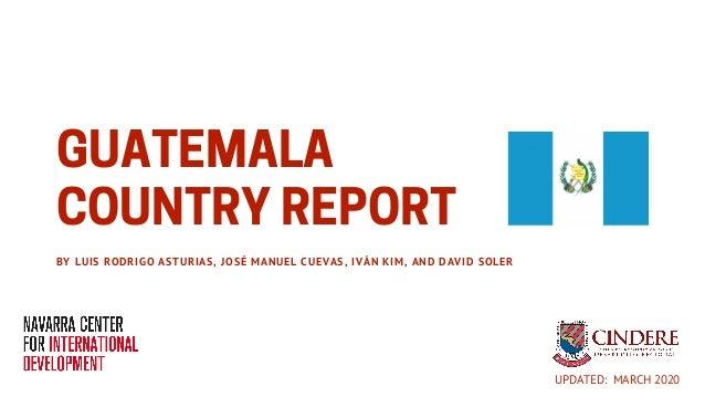 GUATEMALA COUNTRYREPORTBY LUIS RODRIGO ASTURIAS, JOSÉ MANUEL CUEVAS, IVÁN KIM, AND DAVID SOLER UPDATED: MARCH 2020