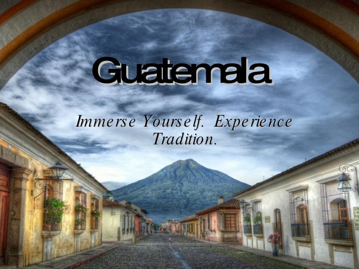 Guatemala Immerse Yourself.  Experience Tradition.