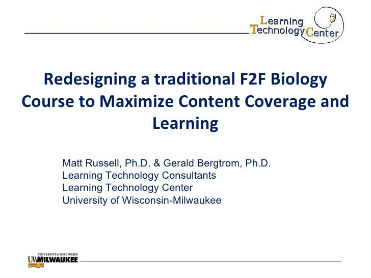 Redesigning a traditional F2F Biology Course to Maximize Content Coverage and Learning Matt Russell, Ph.D. & Gerald Bergtr...