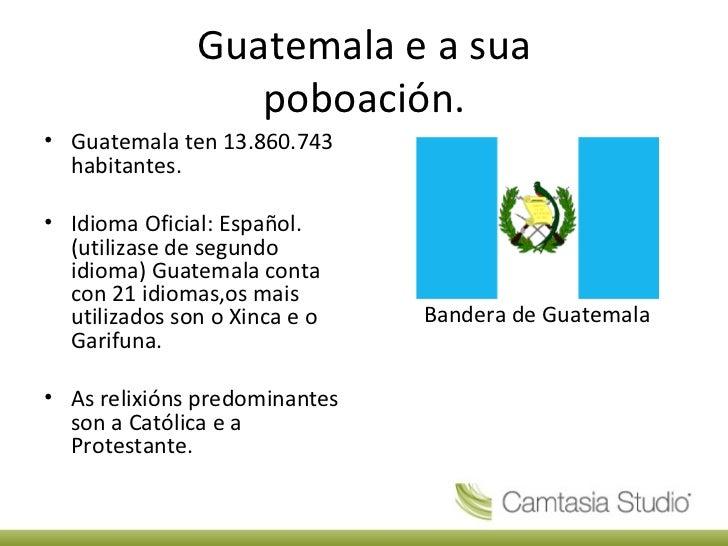 Guatemala e a sua poboación. <ul><li>Guatemala ten 13.860.743 habitantes. </li></ul><ul><li>Idioma Oficial: Español. (util...