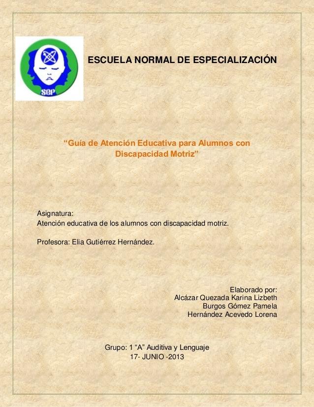 """ESCUELA NORMAL DE ESPECIALIZACIÓN """"Guía de Atención Educativa para Alumnos con Discapacidad Motriz"""" Asignatura: Atención e..."""