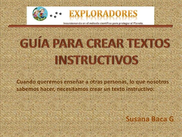 Cuando queremos enseñar a otras personas, lo que nosotrossabemos hacer, necesitamos crear un texto instructivo.           ...