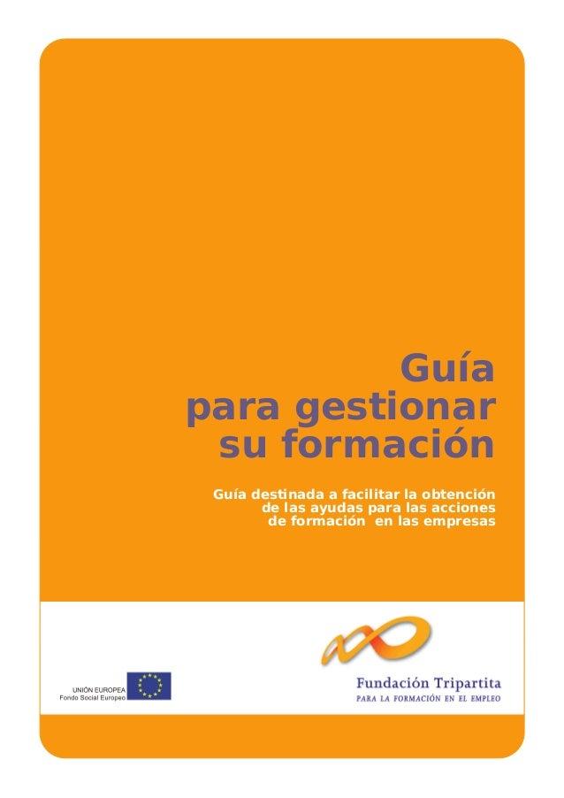 Guía para gestionar su formación Guía destinada a facilitar la obtención de las ayudas para las acciones de formación en l...