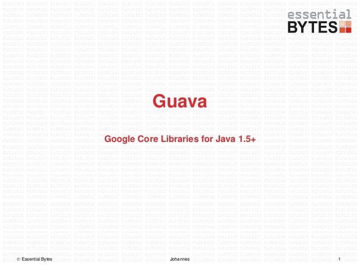 Guava                    Google Core Libraries for Java 1.5+ Essential Bytes                  Johannes               1